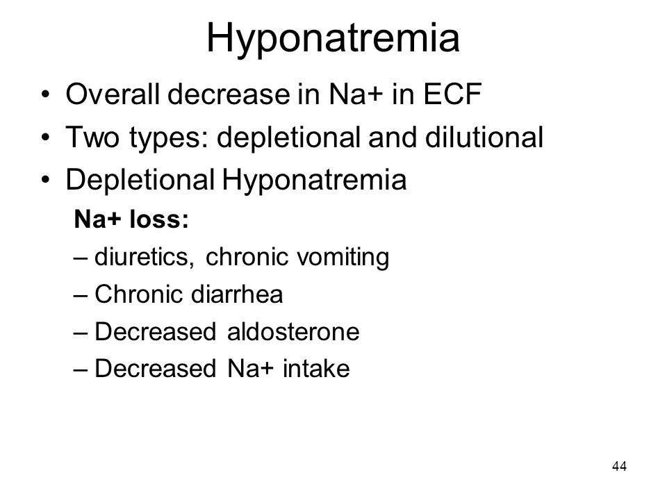 44 Hyponatremia Overall decrease in Na+ in ECF Two types: depletional and dilutional Depletional Hyponatremia Na+ loss: –diuretics, chronic vomiting –