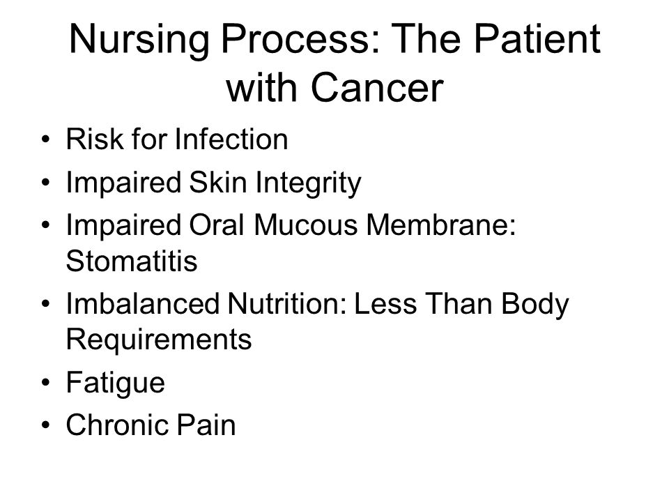Nursing Process: The Patient with Cancer Risk for Infection Impaired Skin Integrity Impaired Oral Mucous Membrane: Stomatitis Imbalanced Nutrition: Less Than Body Requirements Fatigue Chronic Pain