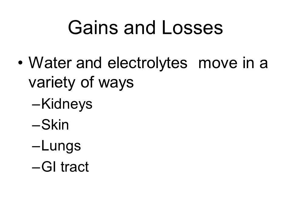Gains and Losses Water and electrolytes move in a variety of ways –Kidneys –Skin –Lungs –GI tract