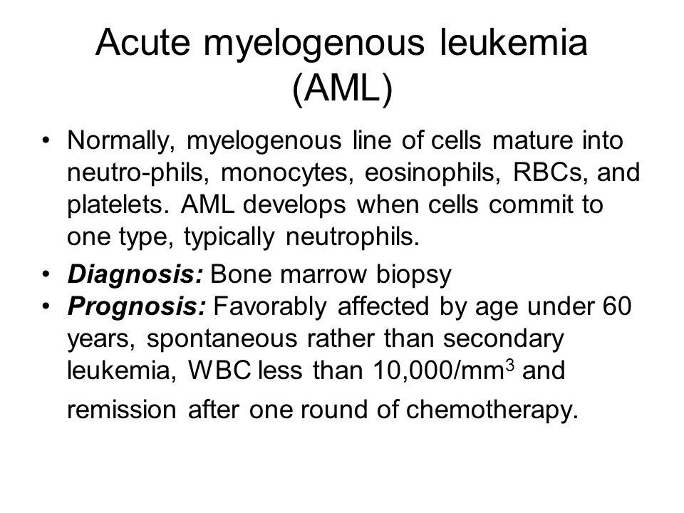 Acute myelogenous leukemia (AML) Normally, myelogenous line of cells mature into neutro-phils, monocytes, eosinophils, RBCs, and platelets.