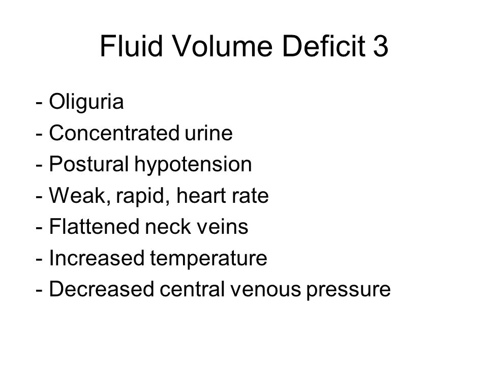 Fluid Volume Deficit 3 - Oliguria - Concentrated urine - Postural hypotension - Weak, rapid, heart rate - Flattened neck veins - Increased temperature - Decreased central venous pressure