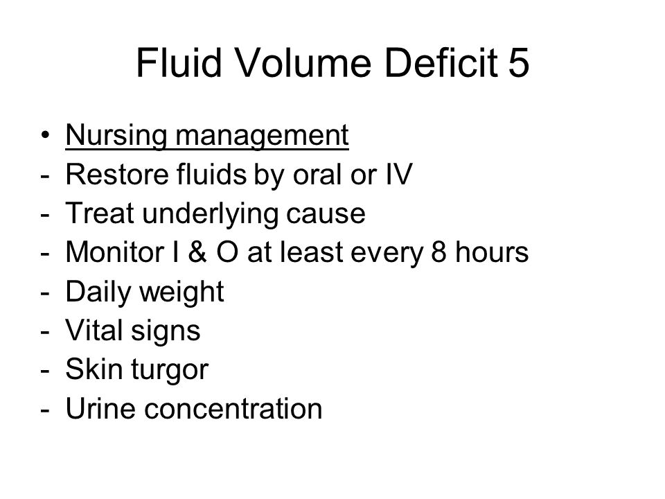 Fluid Volume Deficit 5 Nursing management -Restore fluids by oral or IV -Treat underlying cause -Monitor I & O at least every 8 hours -Daily weight -Vital signs -Skin turgor -Urine concentration