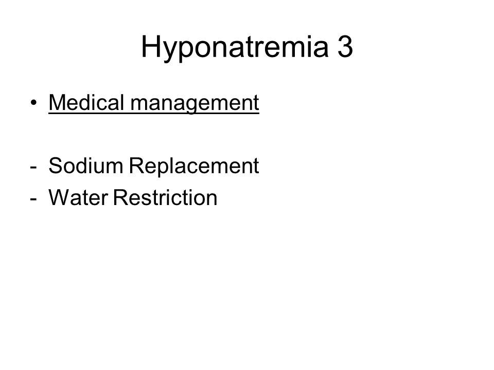 Hyponatremia 3 Medical management -Sodium Replacement -Water Restriction