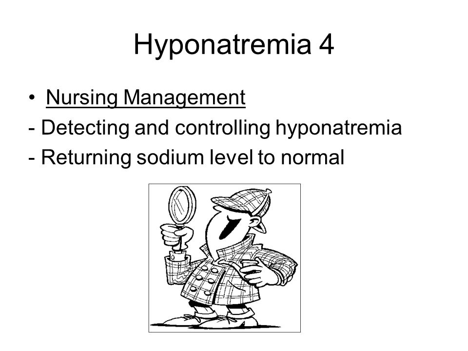 Hyponatremia 4 Nursing Management - Detecting and controlling hyponatremia - Returning sodium level to normal