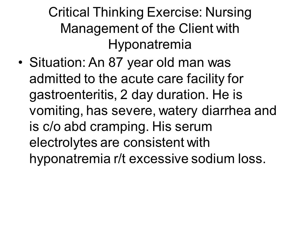 Critical Thinking Exercise: Nursing Management of the Client with Hyponatremia Situation: An 87 year old man was admitted to the acute care facility for gastroenteritis, 2 day duration.