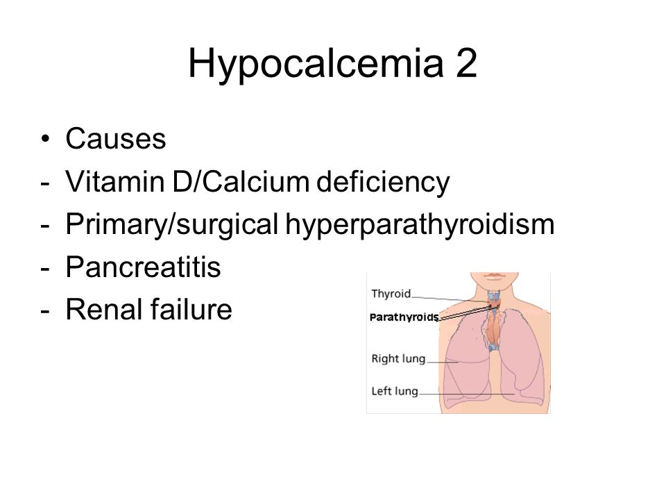 Hypocalcemia 2 Causes -Vitamin D/Calcium deficiency -Primary/surgical hyperparathyroidism -Pancreatitis -Renal failure