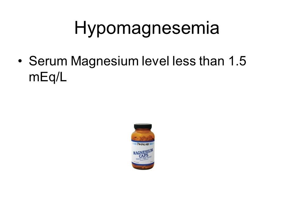 Hypomagnesemia Serum Magnesium level less than 1.5 mEq/L