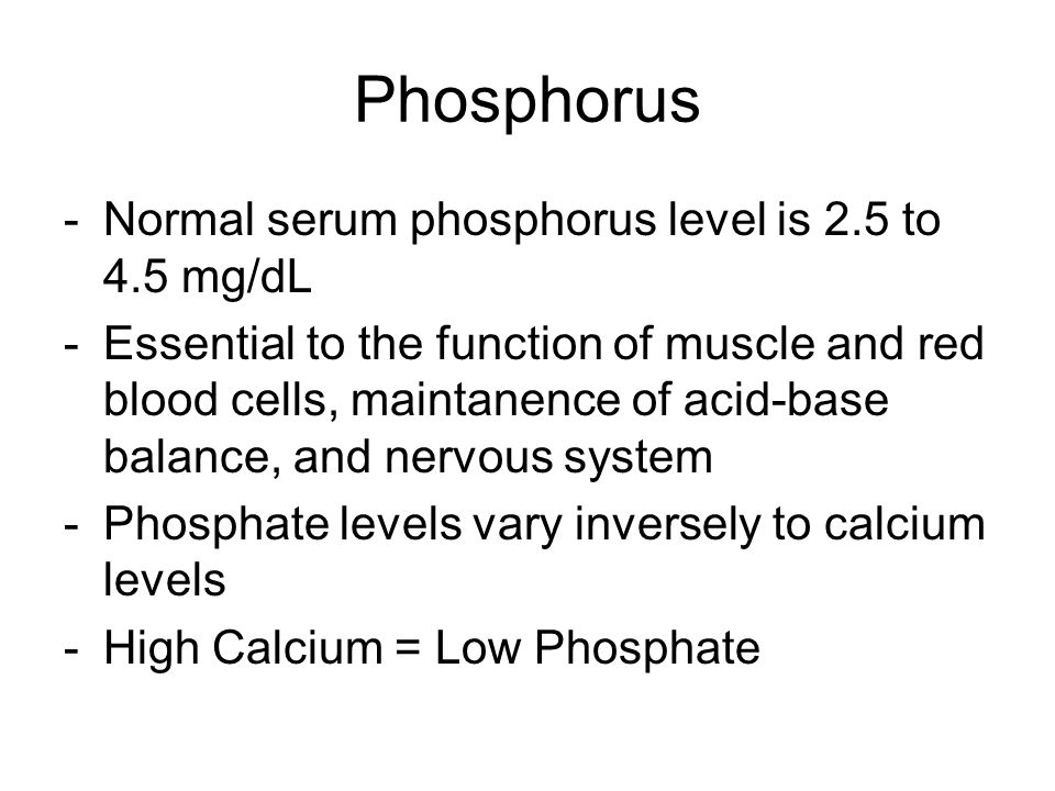 Phosphorus -Normal serum phosphorus level is 2.5 to 4.5 mg/dL -Essential to the function of muscle and red blood cells, maintanence of acid-base balance, and nervous system -Phosphate levels vary inversely to calcium levels -High Calcium = Low Phosphate