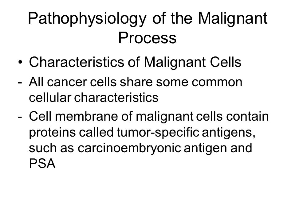 Pathophysiology of the Malignant Process Characteristics of Malignant Cells -All cancer cells share some common cellular characteristics -Cell membrane of malignant cells contain proteins called tumor-specific antigens, such as carcinoembryonic antigen and PSA