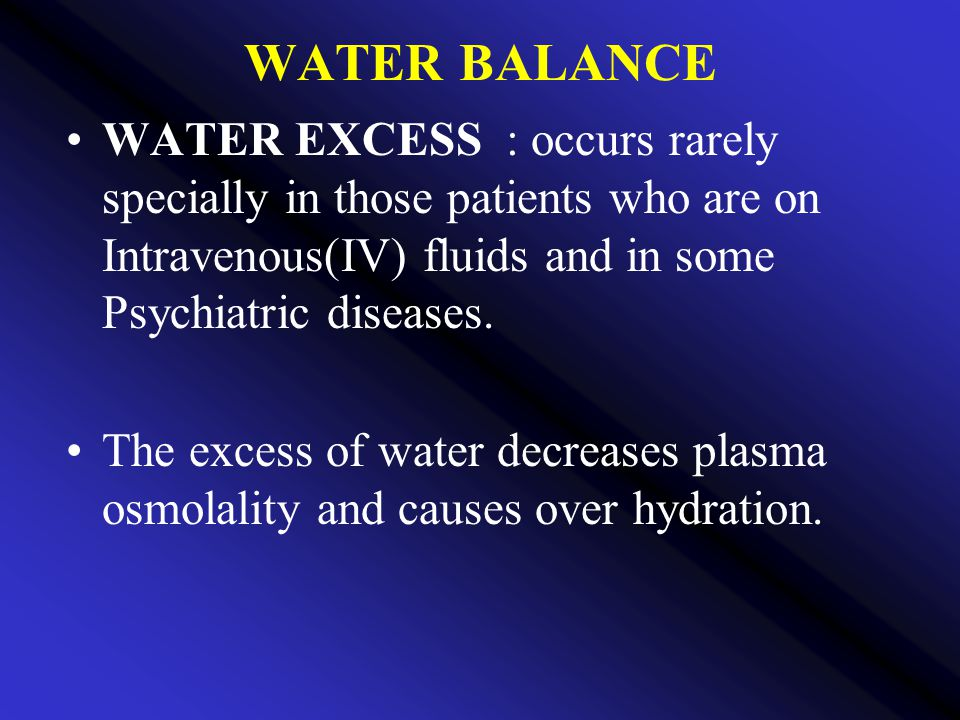 WATER BALANCE WATER EXCESS : occurs rarely specially in those patients who are on Intravenous(IV) fluids and in some Psychiatric diseases.