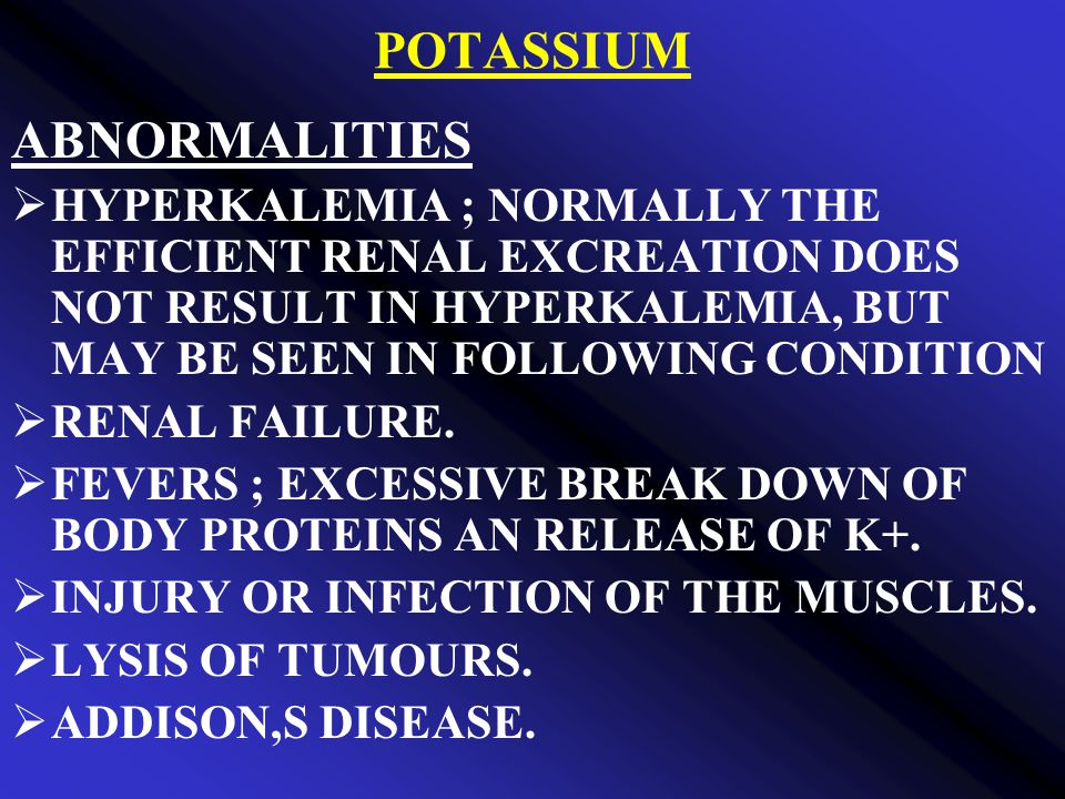 POTASSIUM ABNORMALITIES  HYPERKALEMIA ; NORMALLY THE EFFICIENT RENAL EXCREATION DOES NOT RESULT IN HYPERKALEMIA, BUT MAY BE SEEN IN FOLLOWING CONDITION  RENAL FAILURE.