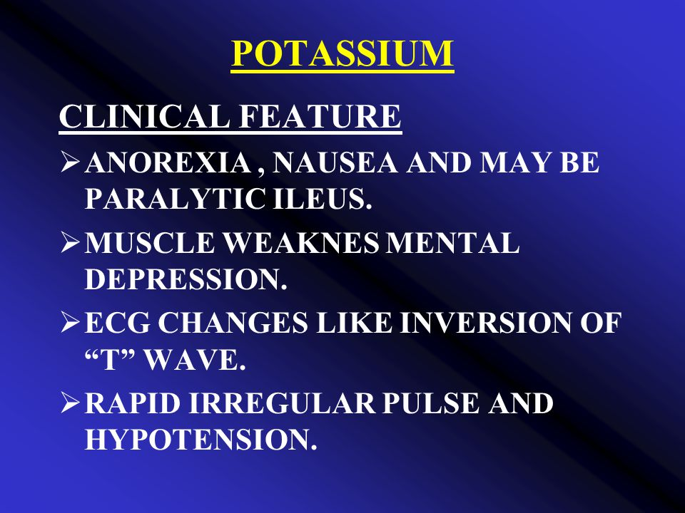 POTASSIUM CLINICAL FEATURE  ANOREXIA, NAUSEA AND MAY BE PARALYTIC ILEUS.