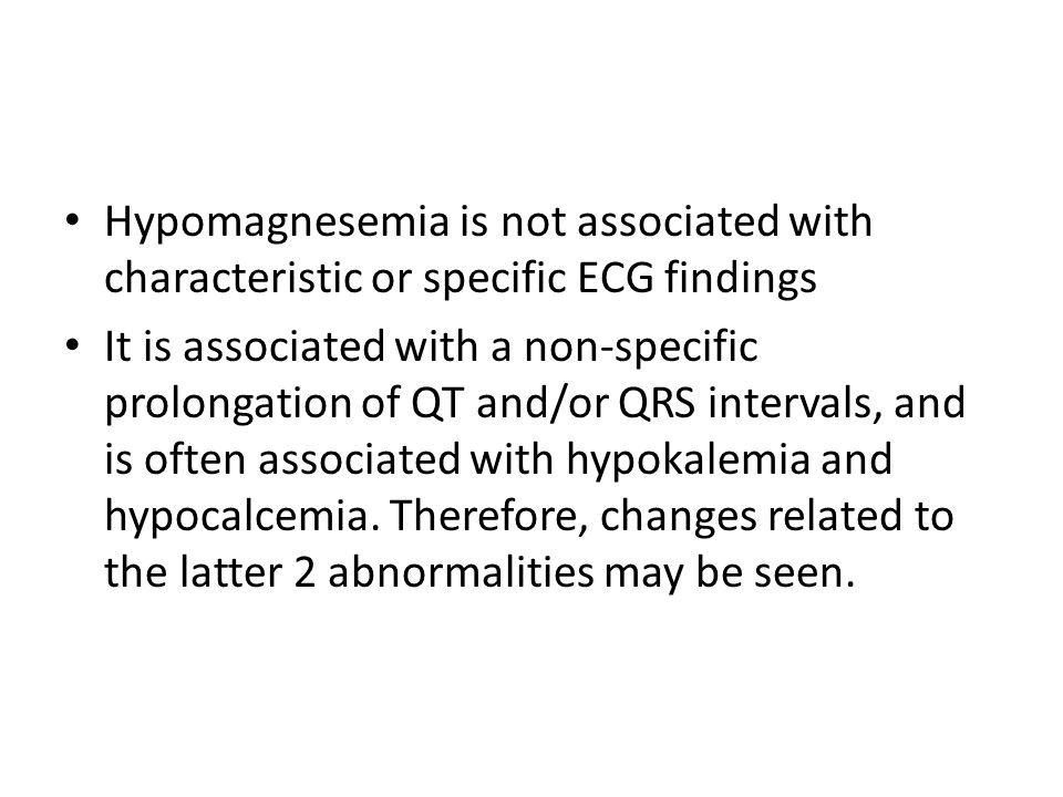 Hypomagnesemia is not associated with characteristic or specific ECG findings It is associated with a non-specific prolongation of QT and/or QRS inter