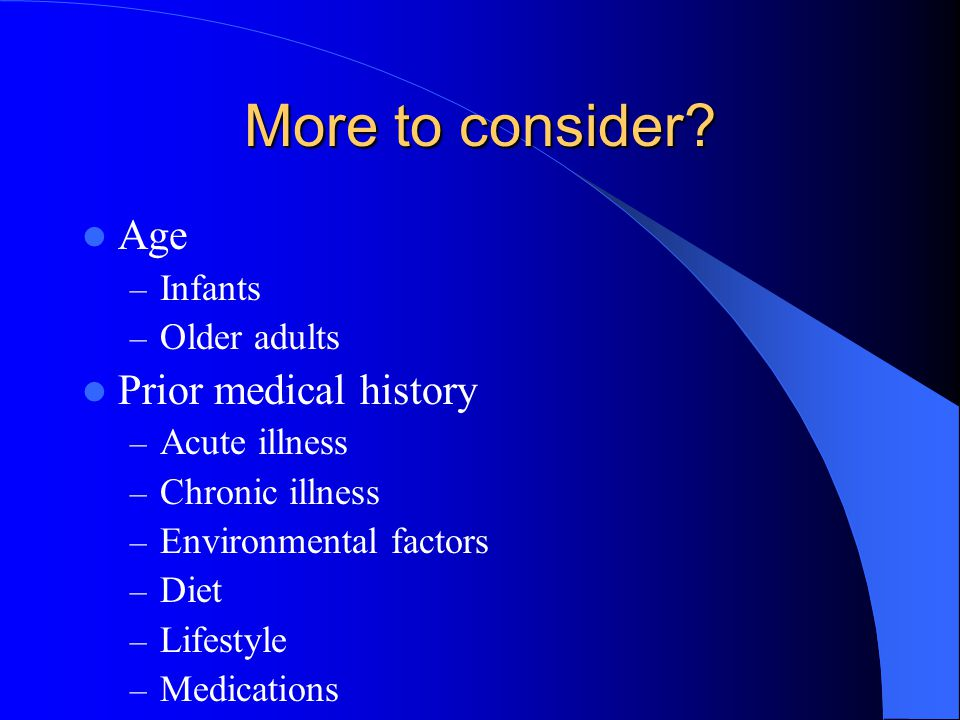 More to consider? Age – Infants – Older adults Prior medical history – Acute illness – Chronic illness – Environmental factors – Diet – Lifestyle – Me