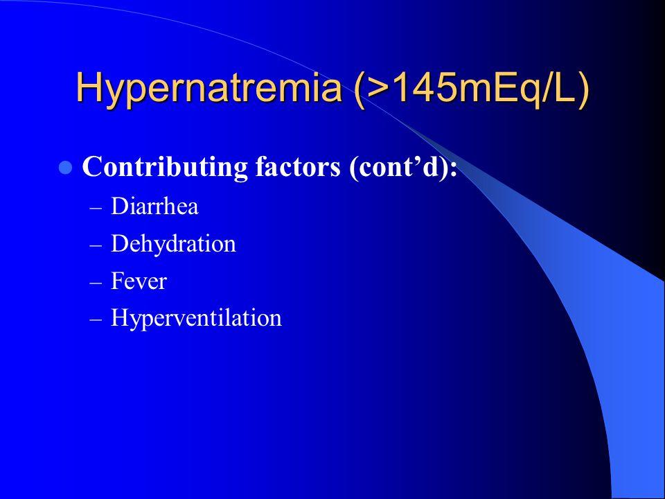 Hypernatremia (>145mEq/L) Contributing factors (cont'd): – Diarrhea – Dehydration – Fever – Hyperventilation