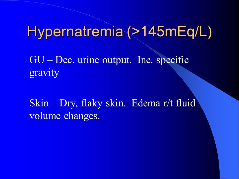 Hypernatremia (>145mEq/L) GU – Dec. urine output. Inc. specific gravity Skin – Dry, flaky skin. Edema r/t fluid volume changes.