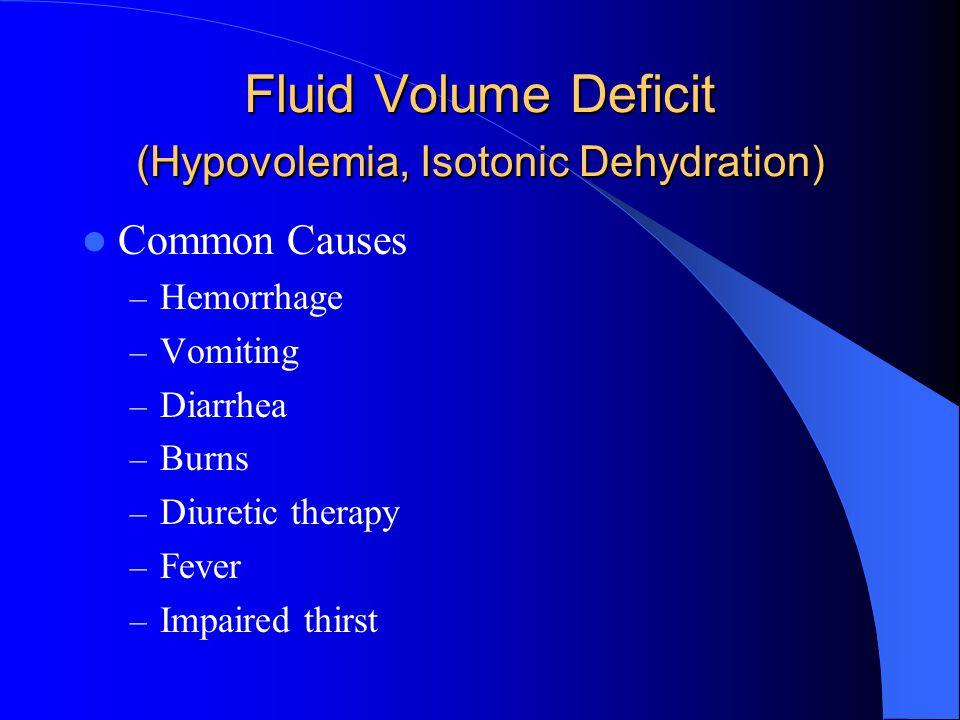 Fluid Volume Deficit (Hypovolemia, Isotonic Dehydration) Common Causes – Hemorrhage – Vomiting – Diarrhea – Burns – Diuretic therapy – Fever – Impaire