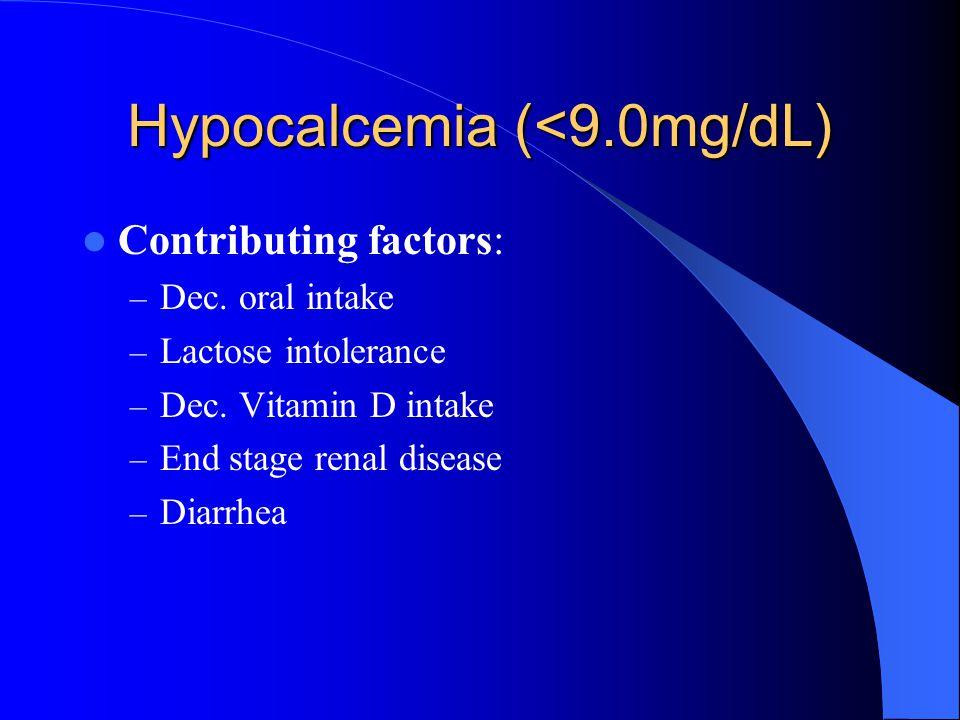 Hypocalcemia (<9.0mg/dL) Contributing factors: – Dec. oral intake – Lactose intolerance – Dec. Vitamin D intake – End stage renal disease – Diarrhea