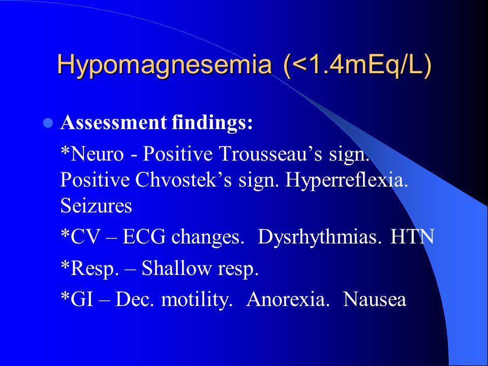 Hypomagnesemia (<1.4mEq/L) Assessment findings: *Neuro - Positive Trousseau's sign. Positive Chvostek's sign. Hyperreflexia. Seizures *CV – ECG change