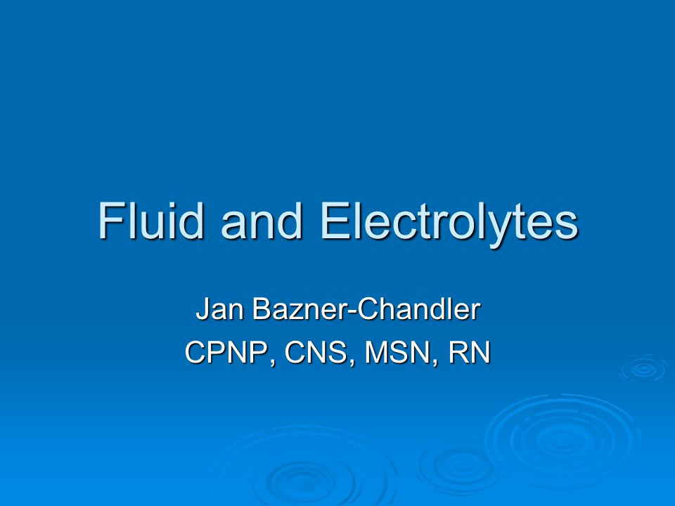 Fluid and Electrolytes Jan Bazner-Chandler CPNP, CNS, MSN, RN