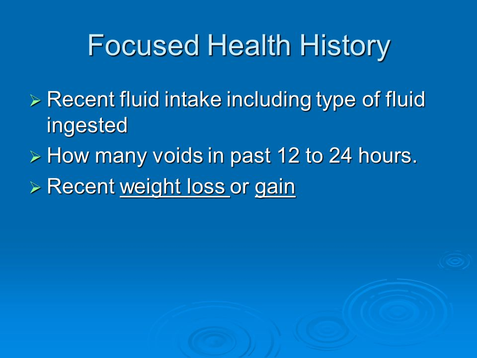 Focused Health History  Recent fluid intake including type of fluid ingested  How many voids in past 12 to 24 hours.
