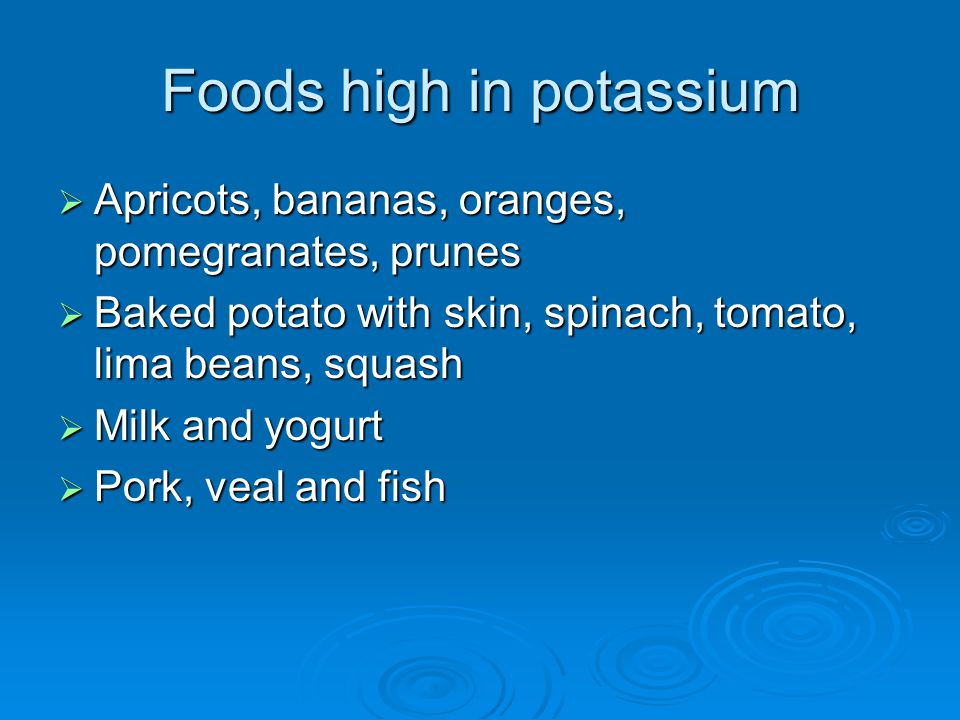 Foods high in potassium  Apricots, bananas, oranges, pomegranates, prunes  Baked potato with skin, spinach, tomato, lima beans, squash  Milk and yogurt  Pork, veal and fish