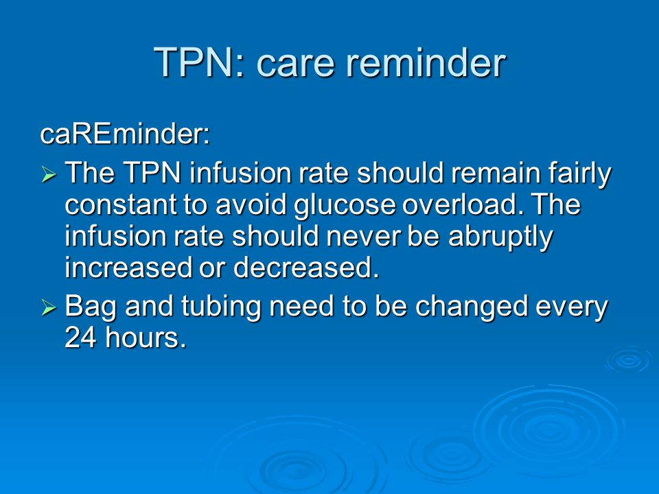 TPN: care reminder caREminder:  The TPN infusion rate should remain fairly constant to avoid glucose overload.