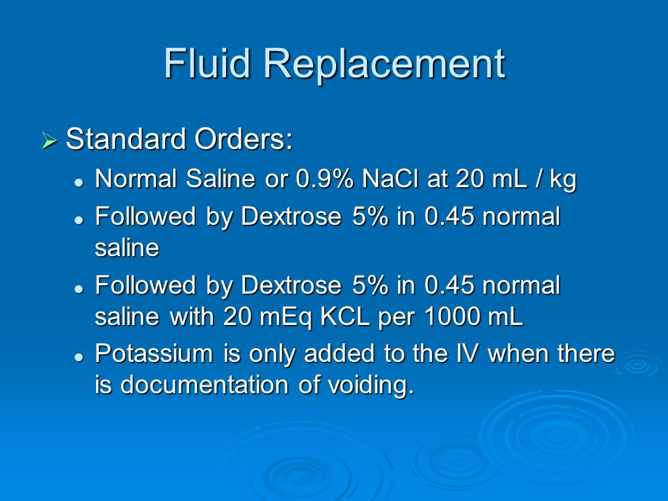 Fluid Replacement  Standard Orders: Normal Saline or 0.9% NaCl at 20 mL / kg Normal Saline or 0.9% NaCl at 20 mL / kg Followed by Dextrose 5% in 0.45 normal saline Followed by Dextrose 5% in 0.45 normal saline Followed by Dextrose 5% in 0.45 normal saline with 20 mEq KCL per 1000 mL Followed by Dextrose 5% in 0.45 normal saline with 20 mEq KCL per 1000 mL Potassium is only added to the IV when there is documentation of voiding.