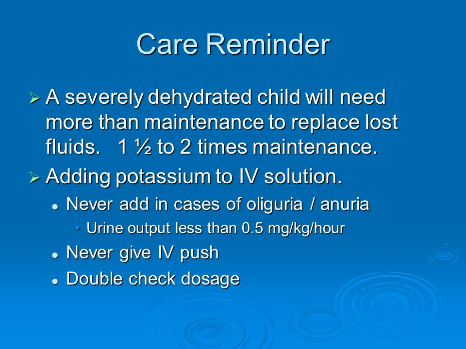 Care Reminder  A severely dehydrated child will need more than maintenance to replace lost fluids.