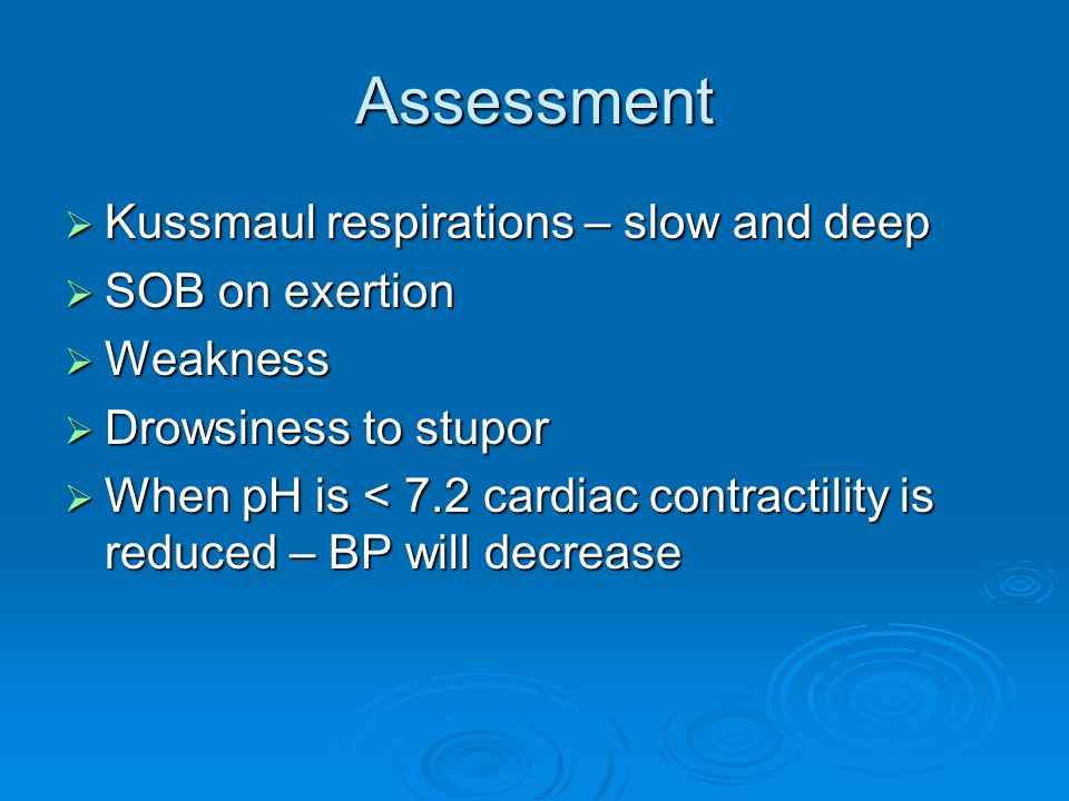 Assessment  Kussmaul respirations – slow and deep  SOB on exertion  Weakness  Drowsiness to stupor  When pH is < 7.2 cardiac contractility is reduced – BP will decrease