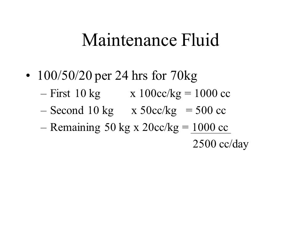 Maintenance Fluid 100/50/20 per 24 hrs for 70kg –First 10 kg x 100cc/kg = 1000 cc –Second 10 kg x 50cc/kg = 500 cc –Remaining 50 kg x 20cc/kg = 1000 cc 2500 cc/day