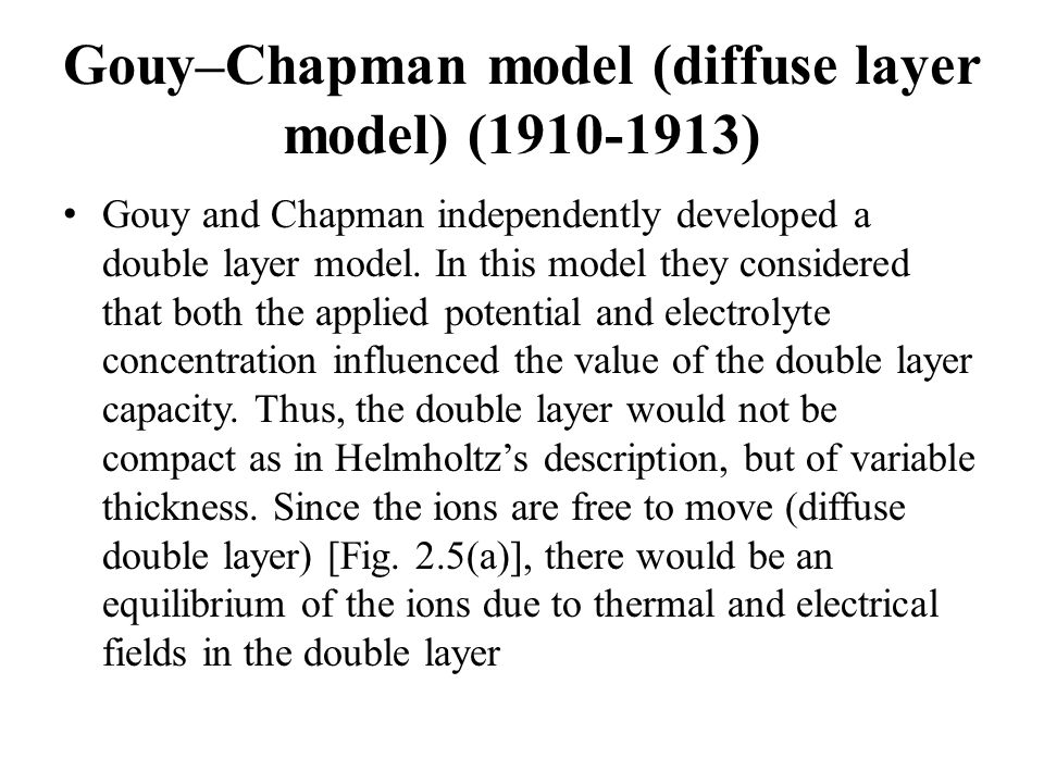 Gouy–Chapman model (diffuse layer model) (1910-1913) Gouy and Chapman independently developed a double layer model. In this model they considered that