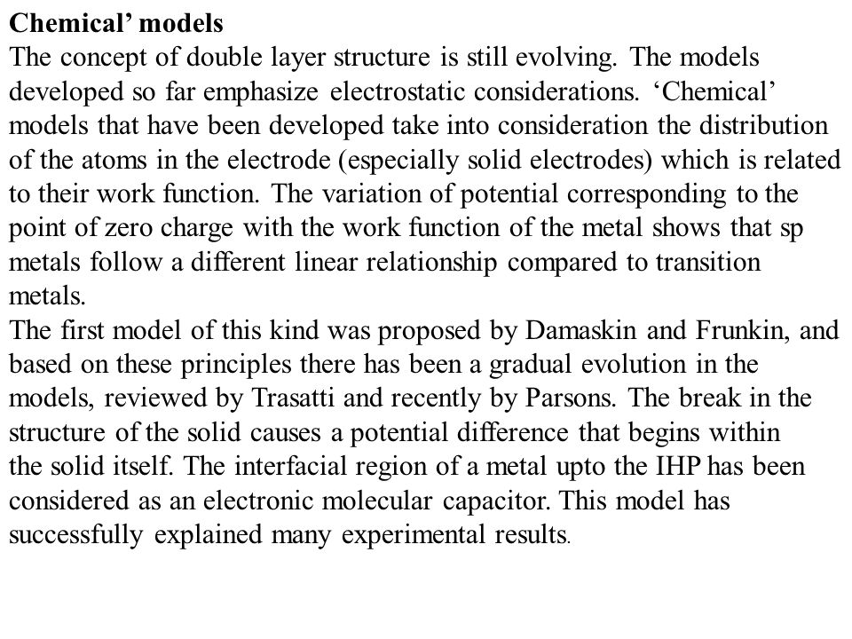 Chemical' models The concept of double layer structure is still evolving. The models developed so far emphasize electrostatic considerations. 'Chemica
