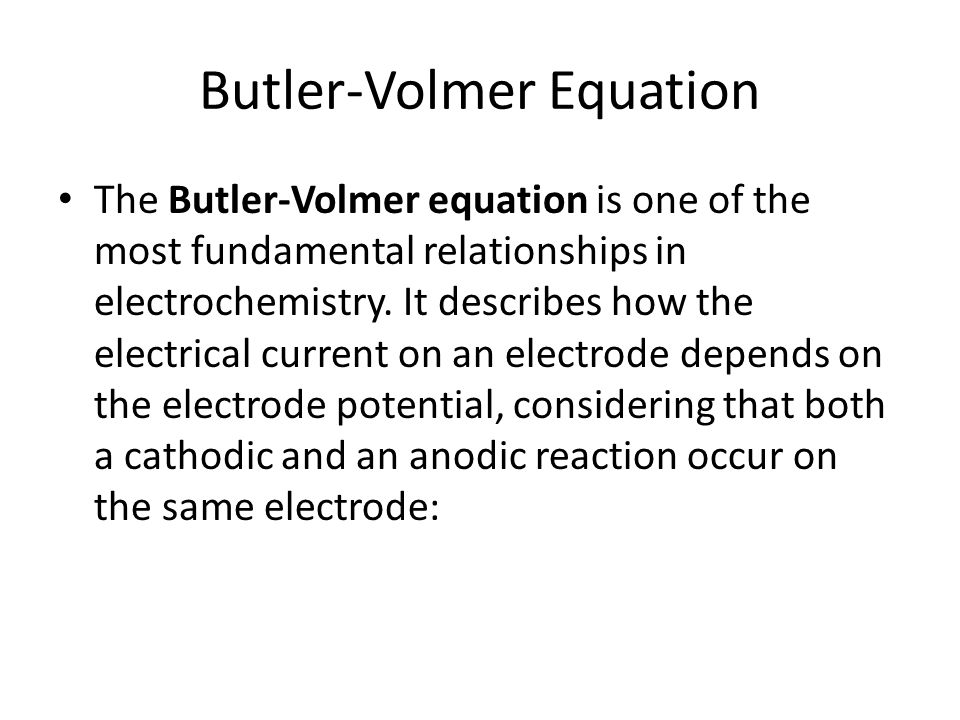 Butler-Volmer Equation The Butler-Volmer equation is one of the most fundamental relationships in electrochemistry. It describes how the electrical cu
