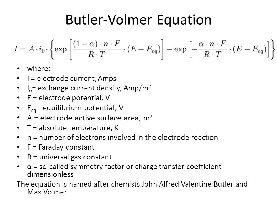 Butler-Volmer Equation where: I = electrode current, Amps I o = exchange current density, Amp/m 2 E = electrode potential, V E eq = equilibrium potent