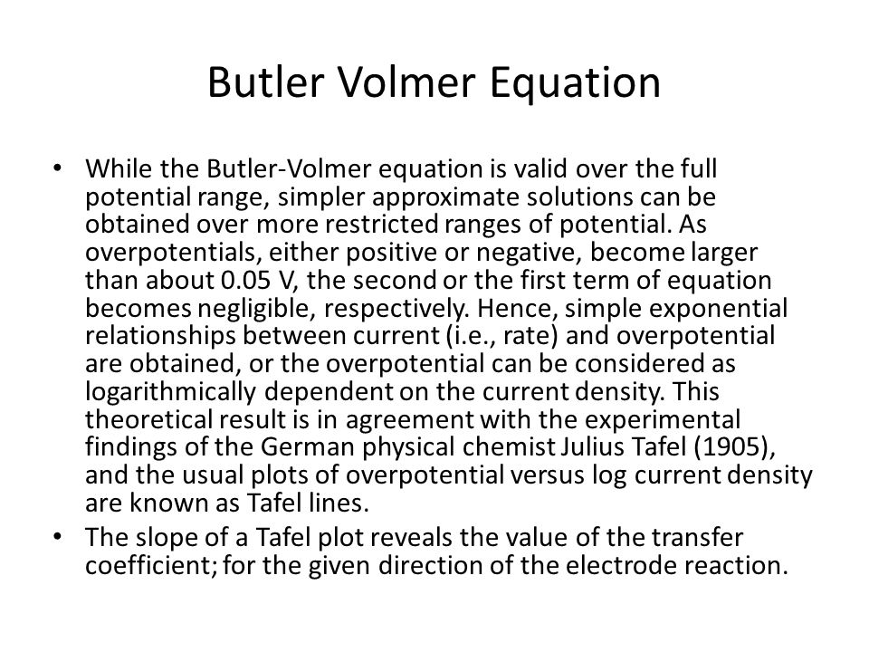 Butler Volmer Equation While the Butler-Volmer equation is valid over the full potential range, simpler approximate solutions can be obtained over mor