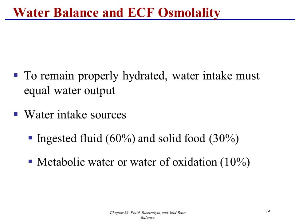 Chapter 26: Fluid, Electrolyte, and Acid-Base Balance 14 Water Balance and ECF Osmolality  To remain properly hydrated, water intake must equal water