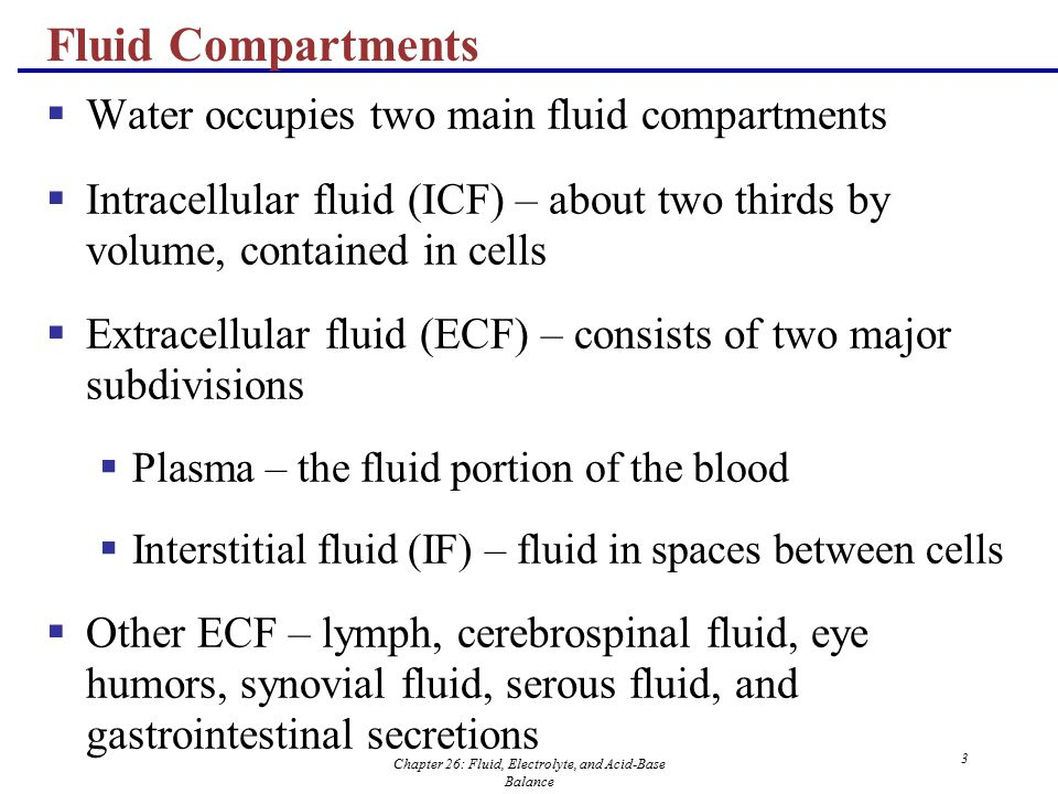 Chapter 26: Fluid, Electrolyte, and Acid-Base Balance 3 Fluid Compartments  Water occupies two main fluid compartments  Intracellular fluid (ICF) –