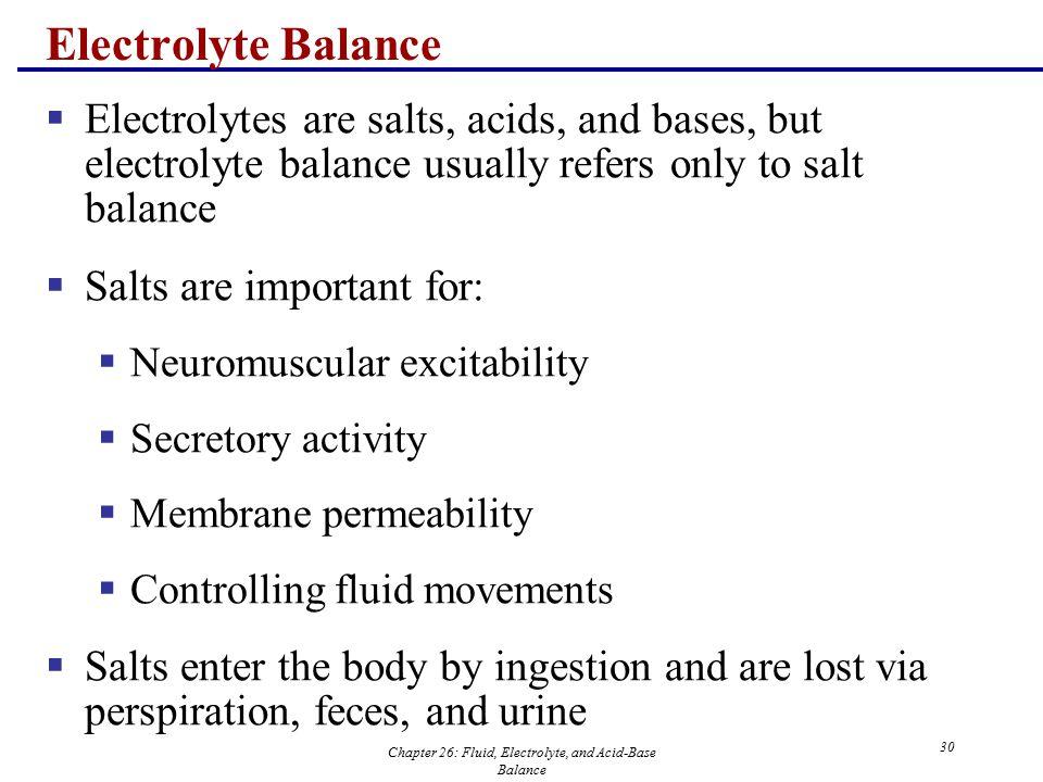 Chapter 26: Fluid, Electrolyte, and Acid-Base Balance 30 Electrolyte Balance  Electrolytes are salts, acids, and bases, but electrolyte balance usual