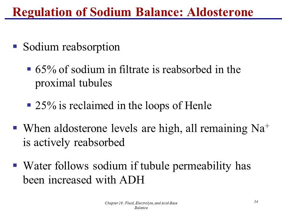Chapter 26: Fluid, Electrolyte, and Acid-Base Balance 34 Regulation of Sodium Balance: Aldosterone  Sodium reabsorption  65% of sodium in filtrate i