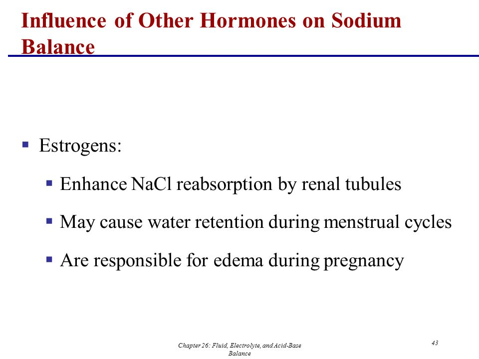 Chapter 26: Fluid, Electrolyte, and Acid-Base Balance 43  Estrogens:  Enhance NaCl reabsorption by renal tubules  May cause water retention during