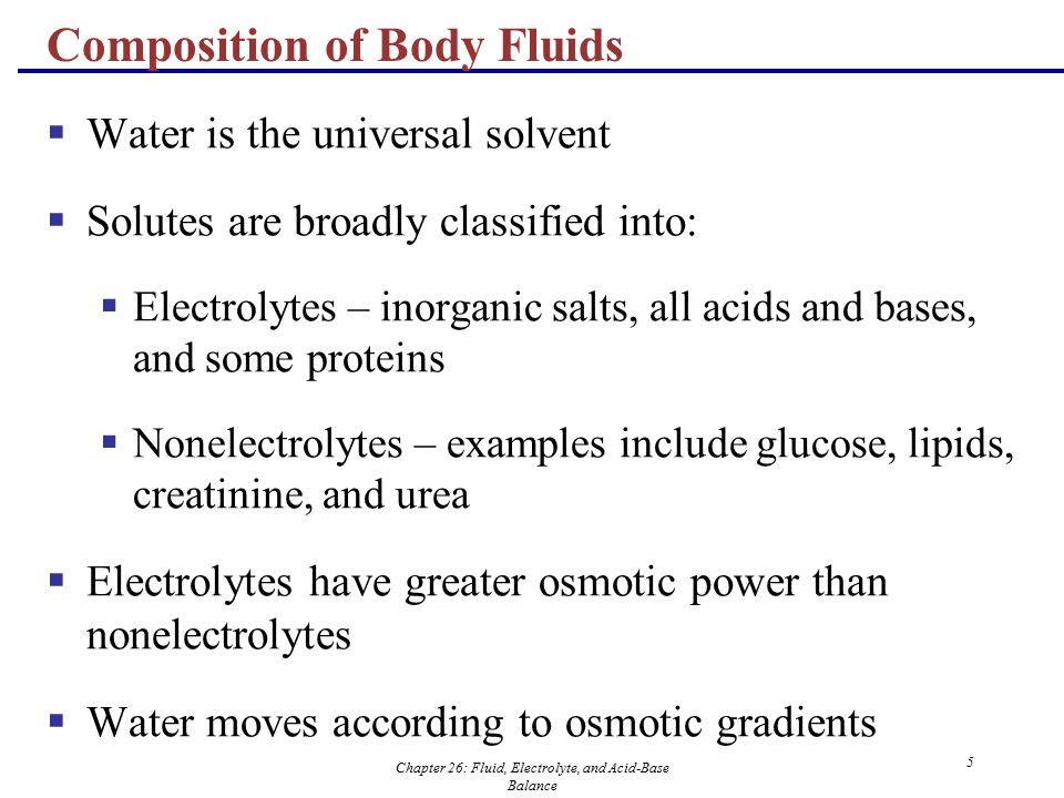 Chapter 26: Fluid, Electrolyte, and Acid-Base Balance 5 Composition of Body Fluids  Water is the universal solvent  Solutes are broadly classified i
