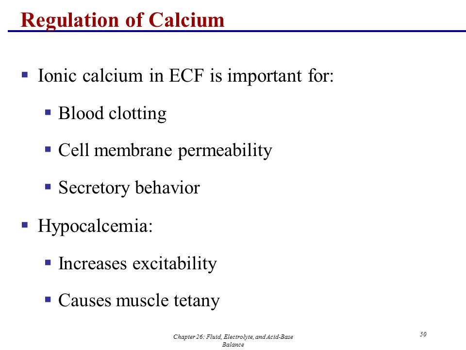 Chapter 26: Fluid, Electrolyte, and Acid-Base Balance 50 Regulation of Calcium  Ionic calcium in ECF is important for:  Blood clotting  Cell membra
