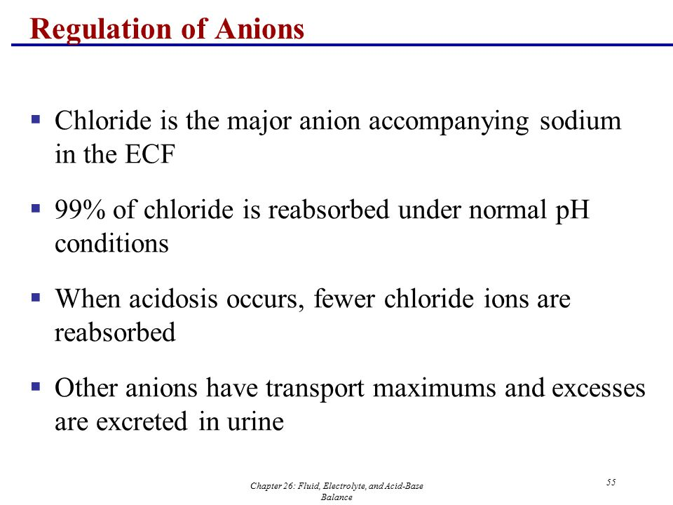 Chapter 26: Fluid, Electrolyte, and Acid-Base Balance 55 Regulation of Anions  Chloride is the major anion accompanying sodium in the ECF  99% of ch