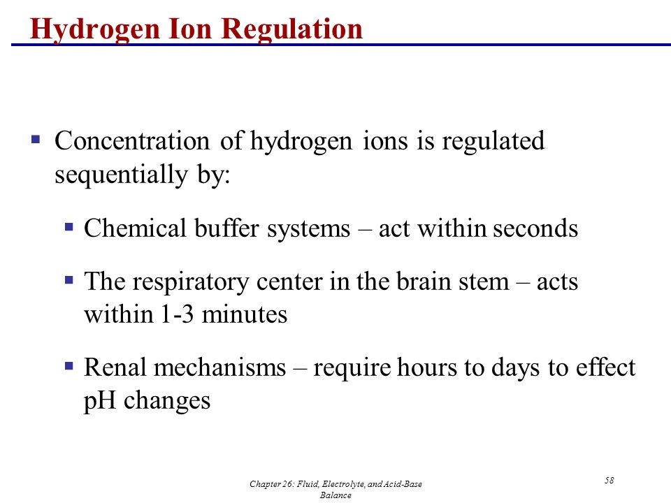 Chapter 26: Fluid, Electrolyte, and Acid-Base Balance 58 Hydrogen Ion Regulation  Concentration of hydrogen ions is regulated sequentially by:  Chem