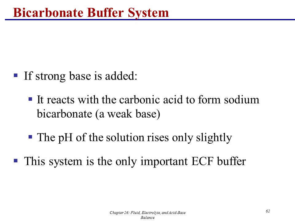 Chapter 26: Fluid, Electrolyte, and Acid-Base Balance 62 Bicarbonate Buffer System  If strong base is added:  It reacts with the carbonic acid to fo