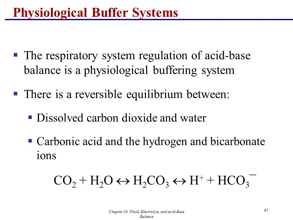 Chapter 26: Fluid, Electrolyte, and Acid-Base Balance 65 Physiological Buffer Systems  The respiratory system regulation of acid-base balance is a ph