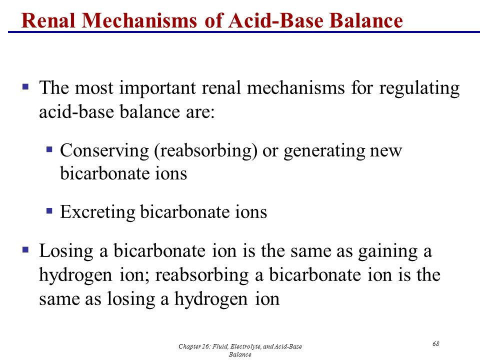Chapter 26: Fluid, Electrolyte, and Acid-Base Balance 68 Renal Mechanisms of Acid-Base Balance  The most important renal mechanisms for regulating ac