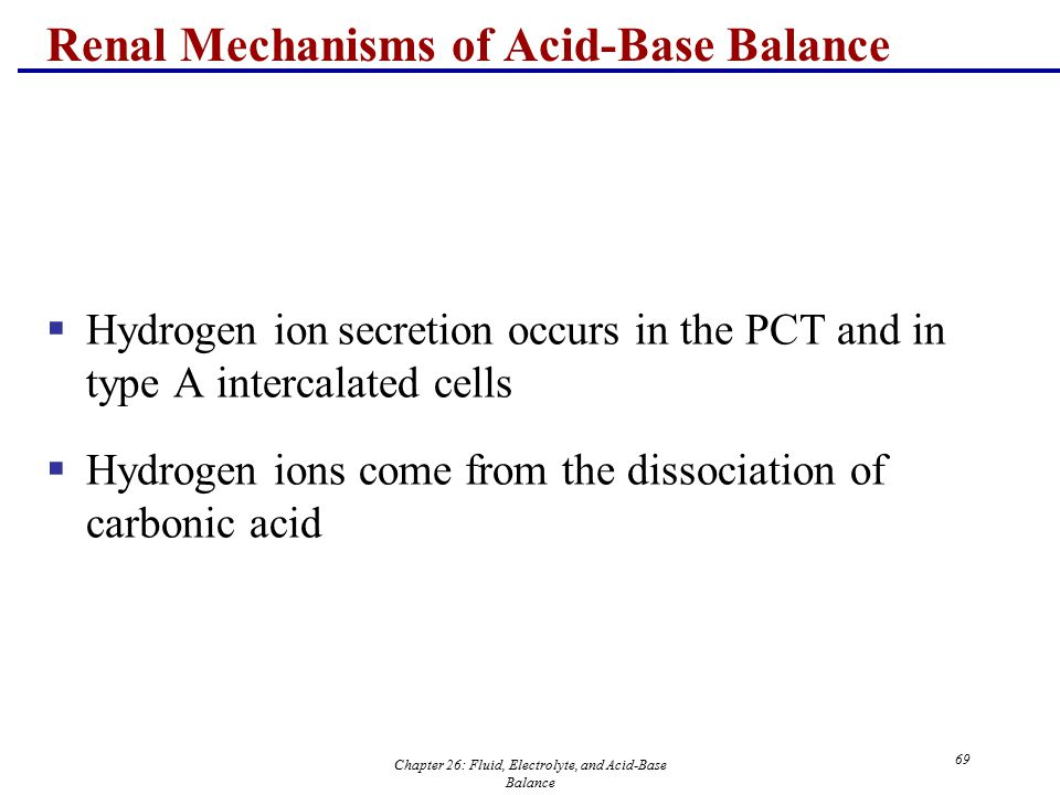 Chapter 26: Fluid, Electrolyte, and Acid-Base Balance 69 Renal Mechanisms of Acid-Base Balance  Hydrogen ion secretion occurs in the PCT and in type