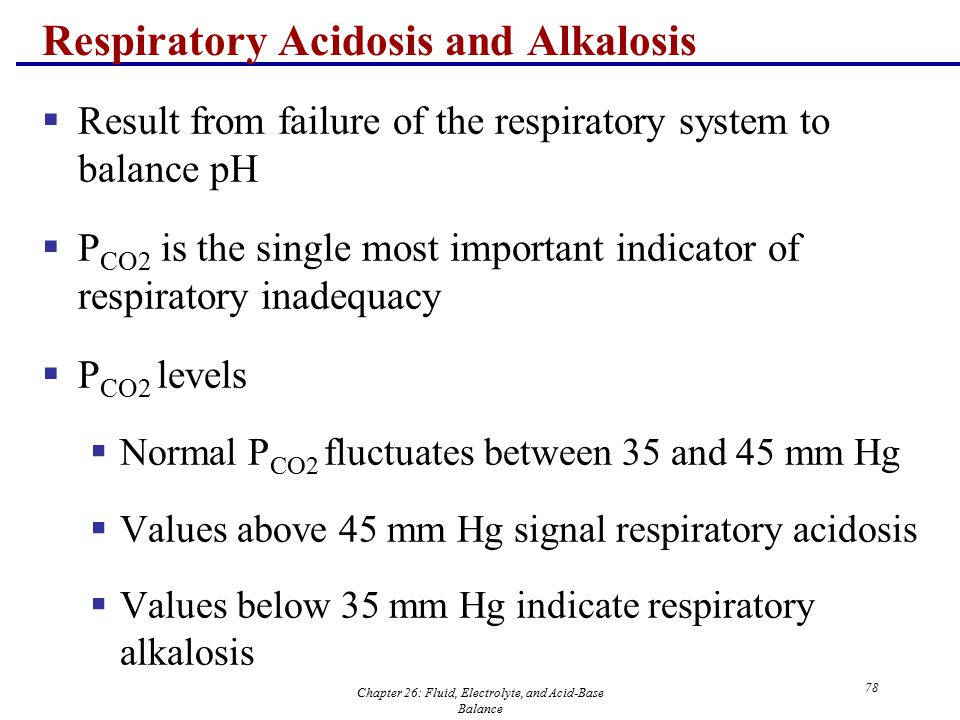 Chapter 26: Fluid, Electrolyte, and Acid-Base Balance 78 Respiratory Acidosis and Alkalosis  Result from failure of the respiratory system to balance